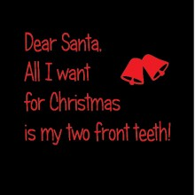 dear santa all i want for christmas is my two front teeth
