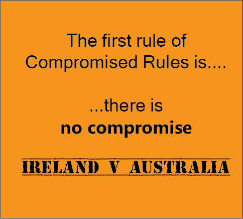 the first rule of compromised rules is there is no compromise ireland v australia