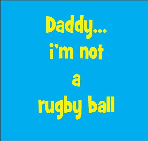 Daddy I'm not a rugby ball